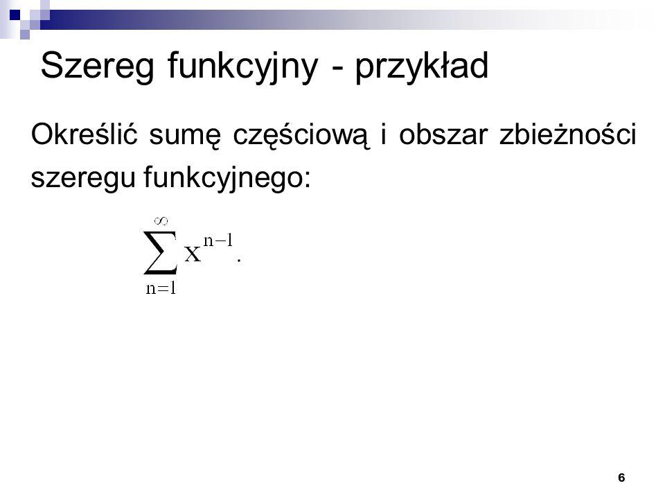6 Szereg funkcyjny - przykład Określić sumę częściową i obszar zbieżności szeregu funkcyjnego:
