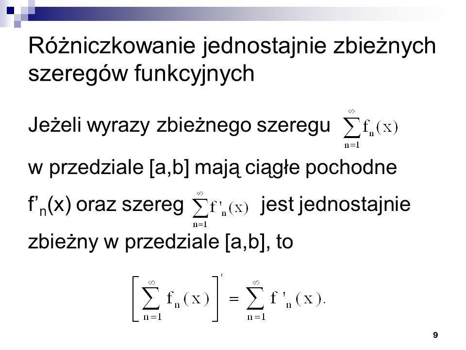 9 Różniczkowanie jednostajnie zbieżnych szeregów funkcyjnych Jeżeli wyrazy zbieżnego szeregu w przedziale [a,b] mają ciągłe pochodne f' n (x) oraz szeregjest jednostajnie zbieżny w przedziale [a,b], to