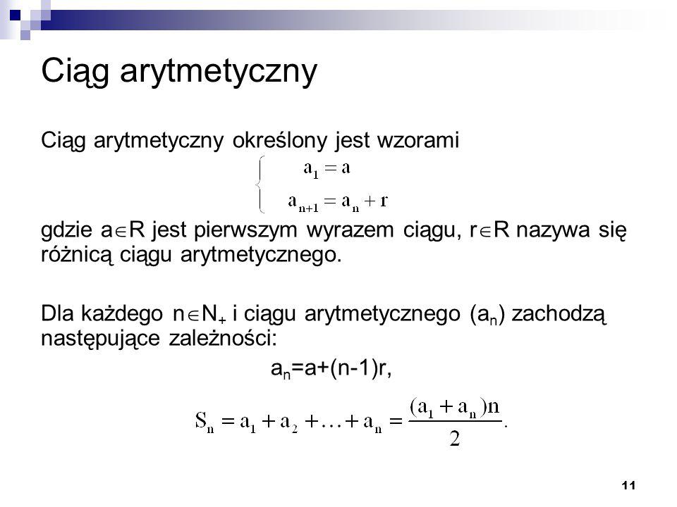 11 Ciąg arytmetyczny Ciąg arytmetyczny określony jest wzorami gdzie a  R jest pierwszym wyrazem ciągu, r  R nazywa się różnicą ciągu arytmetycznego.