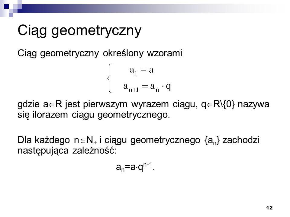 12 Ciąg geometryczny Ciąg geometryczny określony wzorami gdzie a  R jest pierwszym wyrazem ciągu, q  R\{0} nazywa się ilorazem ciągu geometrycznego.