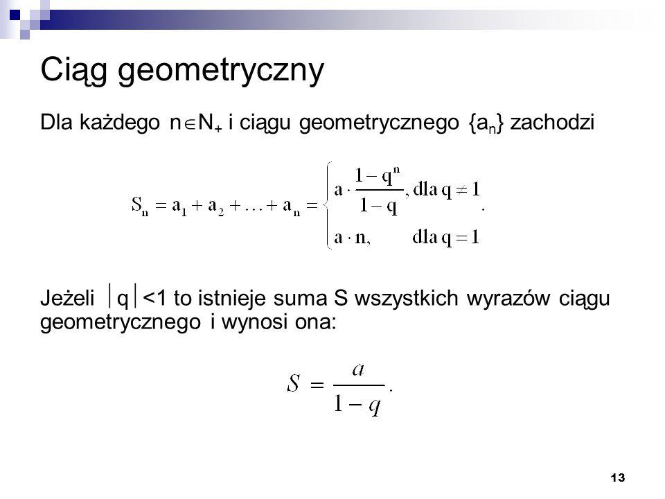 13 Ciąg geometryczny Dla każdego n  N + i ciągu geometrycznego {a n } zachodzi Jeżeli  q  <1 to istnieje suma S wszystkich wyrazów ciągu geometrycz