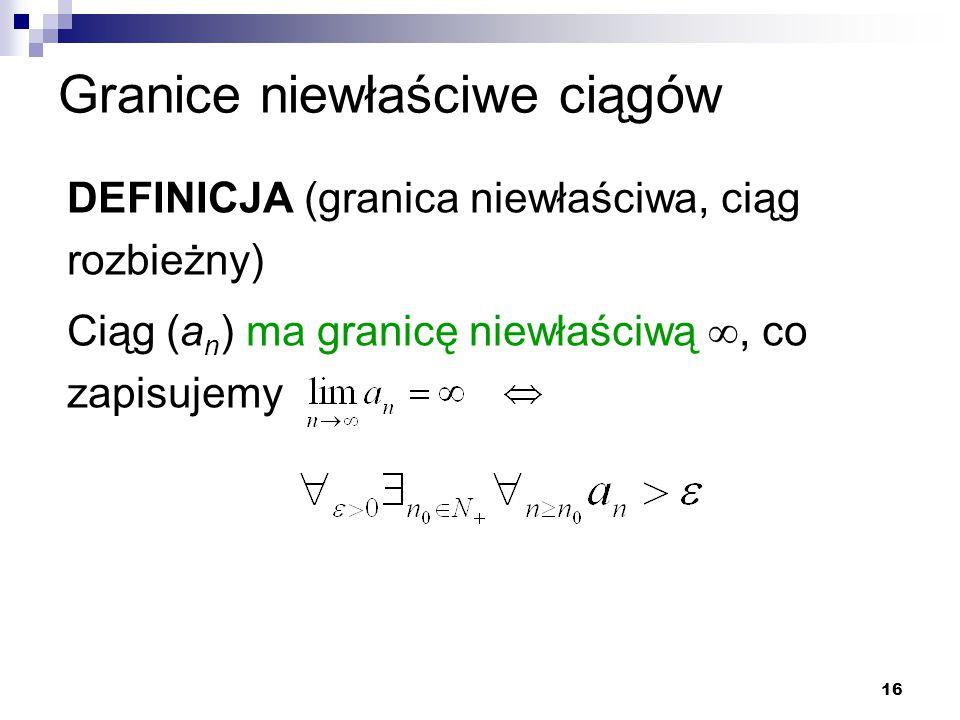16 Granice niewłaściwe ciągów DEFINICJA (granica niewłaściwa, ciąg rozbieżny) Ciąg (a n ) ma granicę niewłaściwą , co zapisujemy