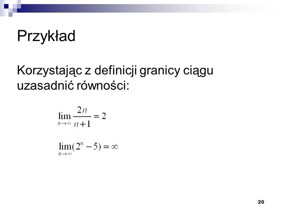20 Przykład Korzystając z definicji granicy ciągu uzasadnić równości: