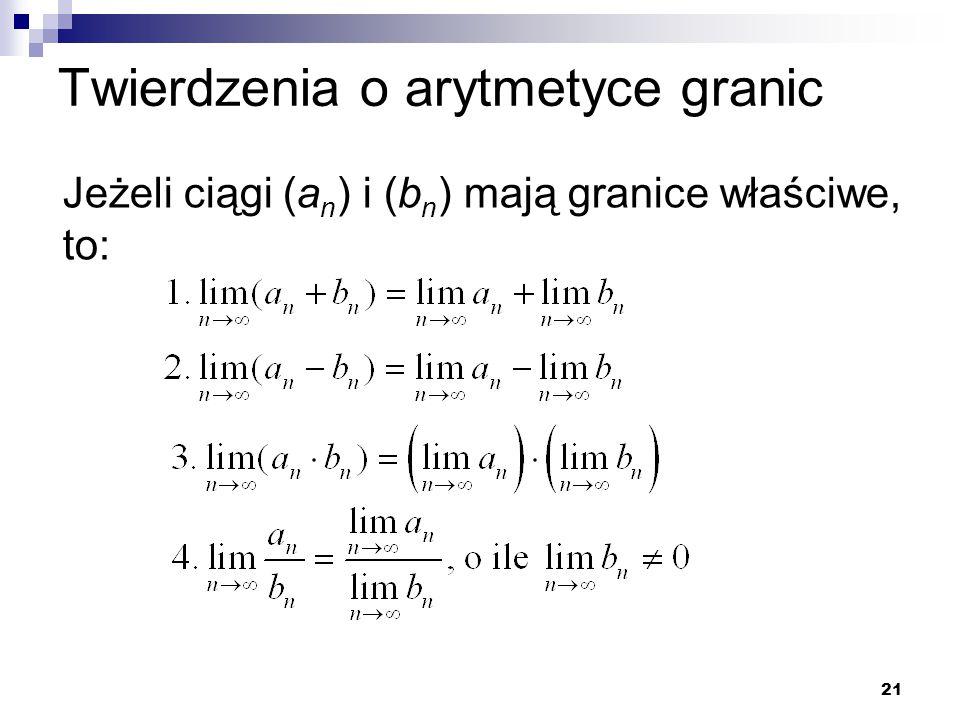 21 Twierdzenia o arytmetyce granic Jeżeli ciągi (a n ) i (b n ) mają granice właściwe, to: