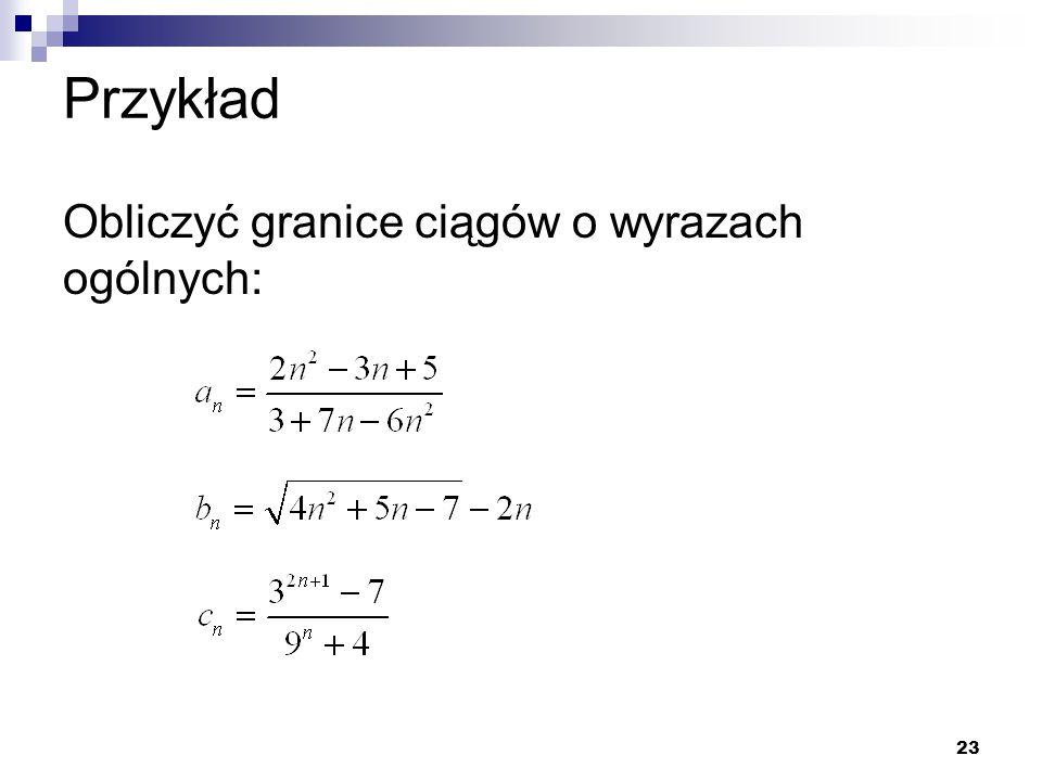 23 Przykład Obliczyć granice ciągów o wyrazach ogólnych: