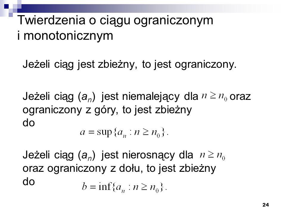 24 Twierdzenia o ciągu ograniczonym i monotonicznym Jeżeli ciąg jest zbieżny, to jest ograniczony. Jeżeli ciąg (a n ) jest niemalejący dla oraz ograni