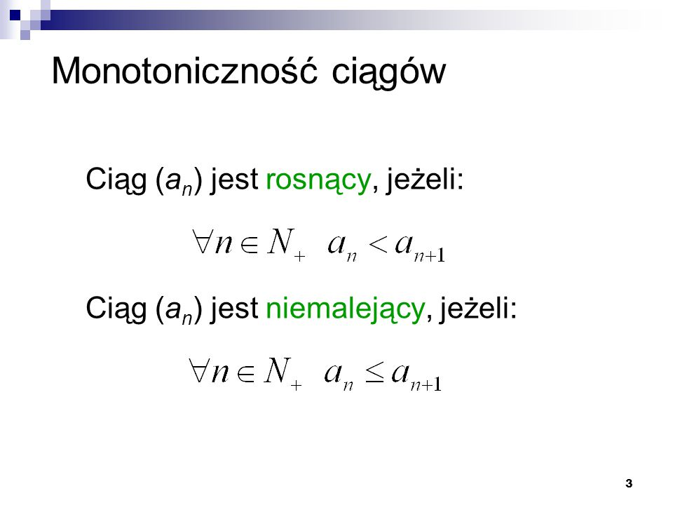 3 Monotoniczność ciągów Ciąg (a n ) jest rosnący, jeżeli: Ciąg (a n ) jest niemalejący, jeżeli:
