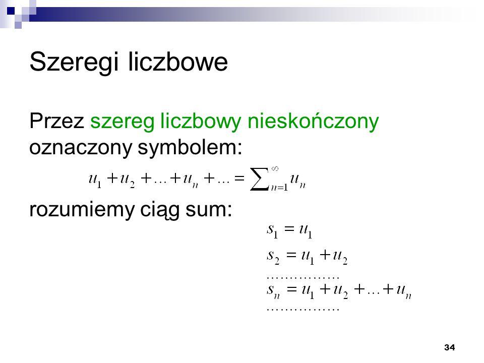 34 Szeregi liczbowe Przez szereg liczbowy nieskończony oznaczony symbolem: rozumiemy ciąg sum: