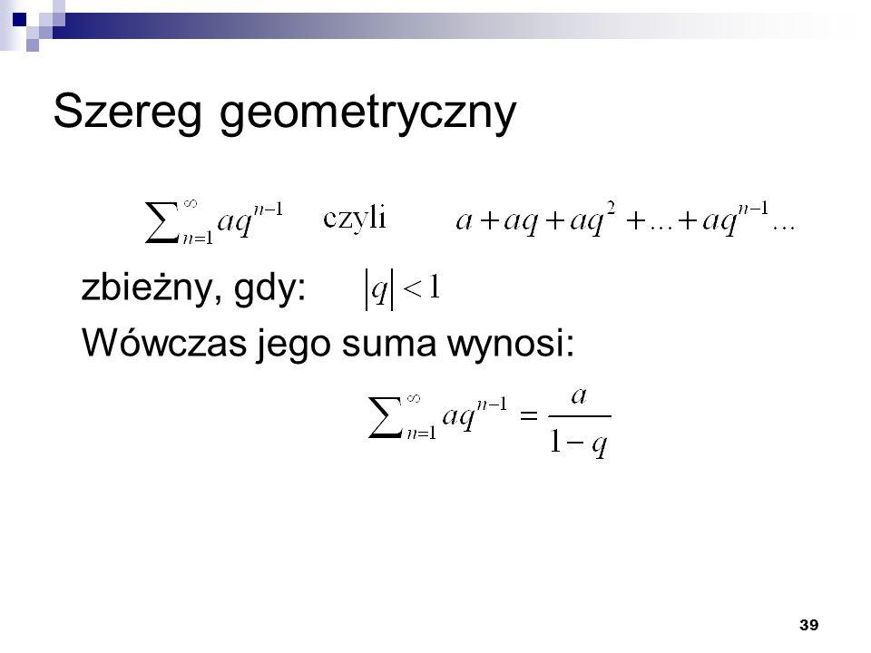 39 Szereg geometryczny zbieżny, gdy: Wówczas jego suma wynosi: