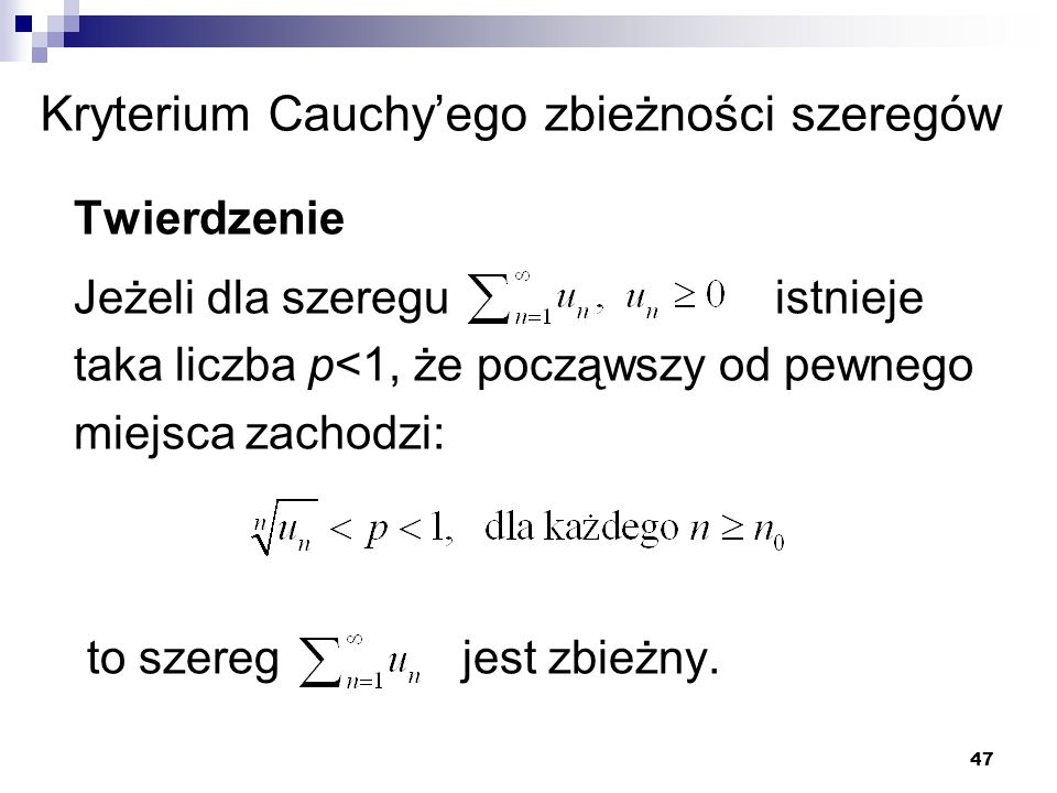 47 Kryterium Cauchy'ego zbieżności szeregów Twierdzenie Jeżeli dla szeregu istnieje taka liczba p<1, że począwszy od pewnego miejsca zachodzi: to szer