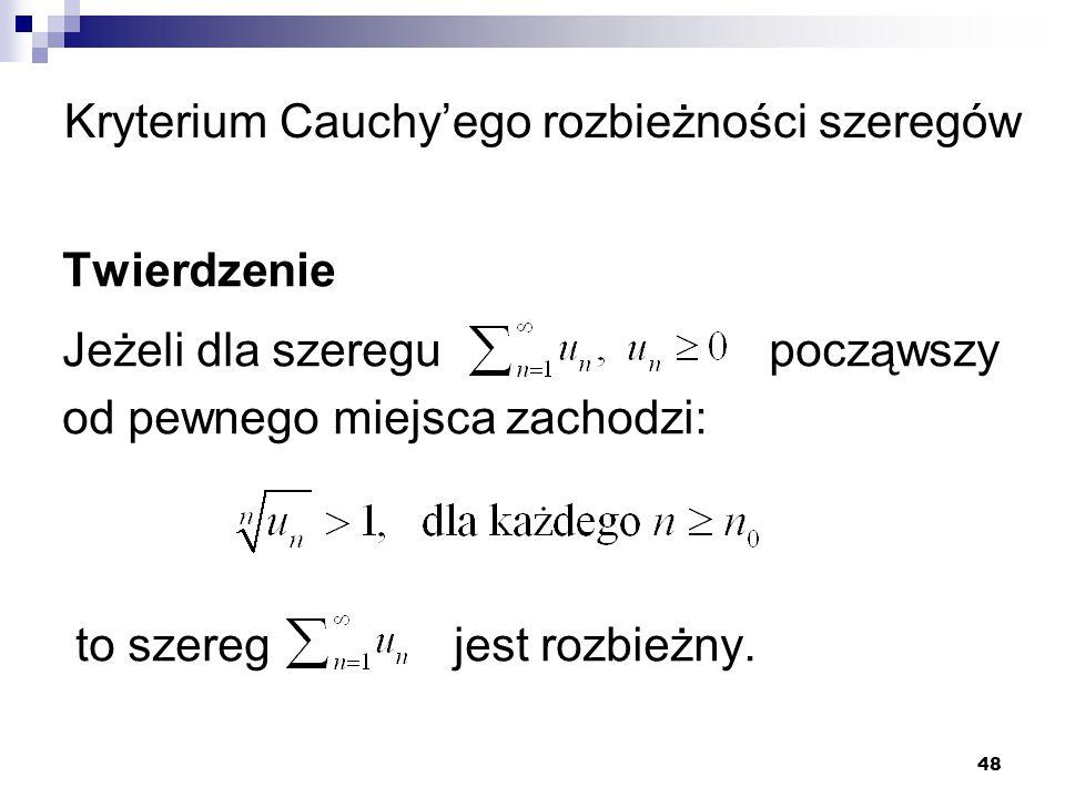 48 Kryterium Cauchy'ego rozbieżności szeregów Twierdzenie Jeżeli dla szeregu począwszy od pewnego miejsca zachodzi: to szereg jest rozbieżny.