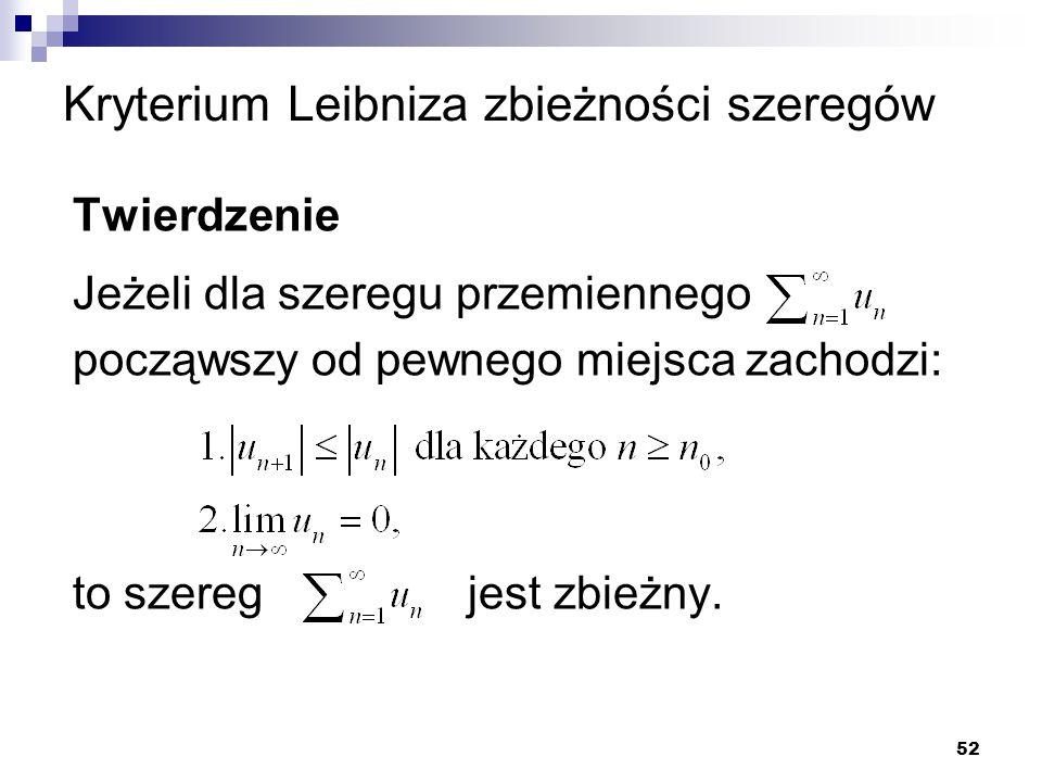 52 Kryterium Leibniza zbieżności szeregów Twierdzenie Jeżeli dla szeregu przemiennego począwszy od pewnego miejsca zachodzi: to szereg jest zbieżny.