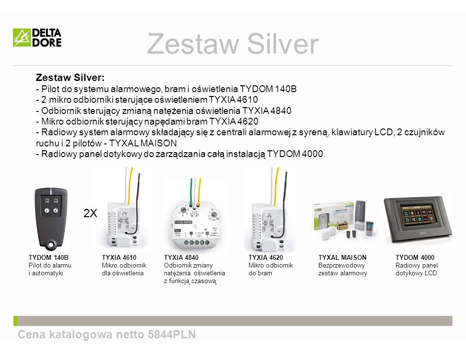 Zestaw Silver: - Pilot do systemu alarmowego, bram i oświetlenia TYDOM 140B - 2 mikro odbiorniki sterujące oświetleniem TYXIA 4610 - Odbiornik sterujący zmianą natężenia oświetlenia TYXIA 4840 - Mikro odbiornik sterujący napędami bram TYXIA 4620 - Radiowy system alarmowy składający się z centrali alarmowej z syreną, klawiatury LCD, 2 czujników ruchu i 2 pilotów - TYXAL MAISON - Radiowy panel dotykowy do zarządzania całą instalacją TYDOM 4000 Zestaw Silver Cena katalogowa netto 5844PLN 2X TYDOM 140B Pilot do alarmu i automatyki TYDOM 4000 Radiowy panel dotykowy LCD TYXAL MAISON Bezprzewodowy zestaw alarmowy TYXIA 4610 Mikro odbiornik dla oświetlenia TYXIA 4840 Odbiornik zmiany natężenia oświetlenia z funkcją czasową TYXIA 4620 Mikro odbiornik do bram