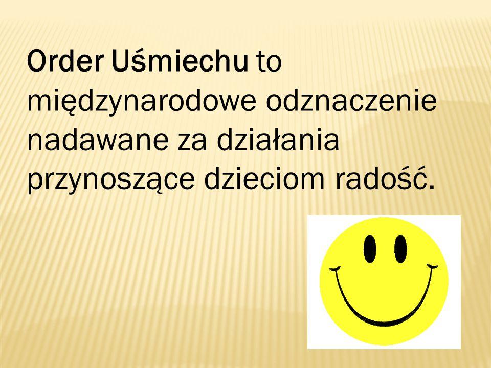 Order Uśmiechu to międzynarodowe odznaczenie nadawane za działania przynoszące dzieciom radość.