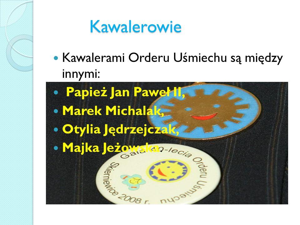 Kawalerowie Kawalerami Orderu Uśmiechu są między innymi: Papież Jan Paweł II, Marek Michalak, Otylia Jędrzejczak, Majka Jeżowska.