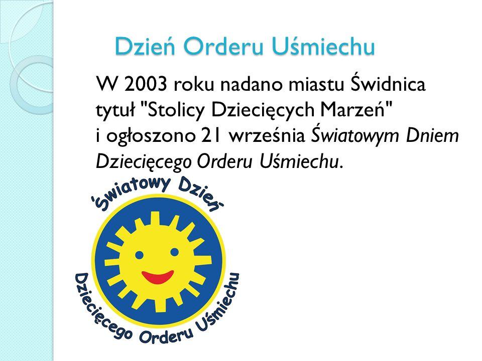 Dzień Orderu Uśmiechu W 2003 roku nadano miastu Świdnica tytuł Stolicy Dziecięcych Marzeń i ogłoszono 21 września Światowym Dniem Dziecięcego Orderu Uśmiechu.