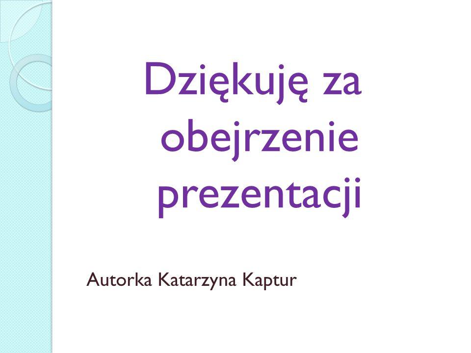 Dziękuję za obejrzenie prezentacji Autorka Katarzyna Kaptur