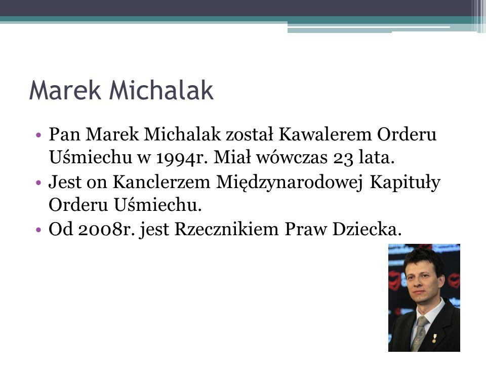 Marek Michalak Pan Marek Michalak został Kawalerem Orderu Uśmiechu w 1994r. Miał wówczas 23 lata. Jest on Kanclerzem Międzynarodowej Kapituły Orderu U