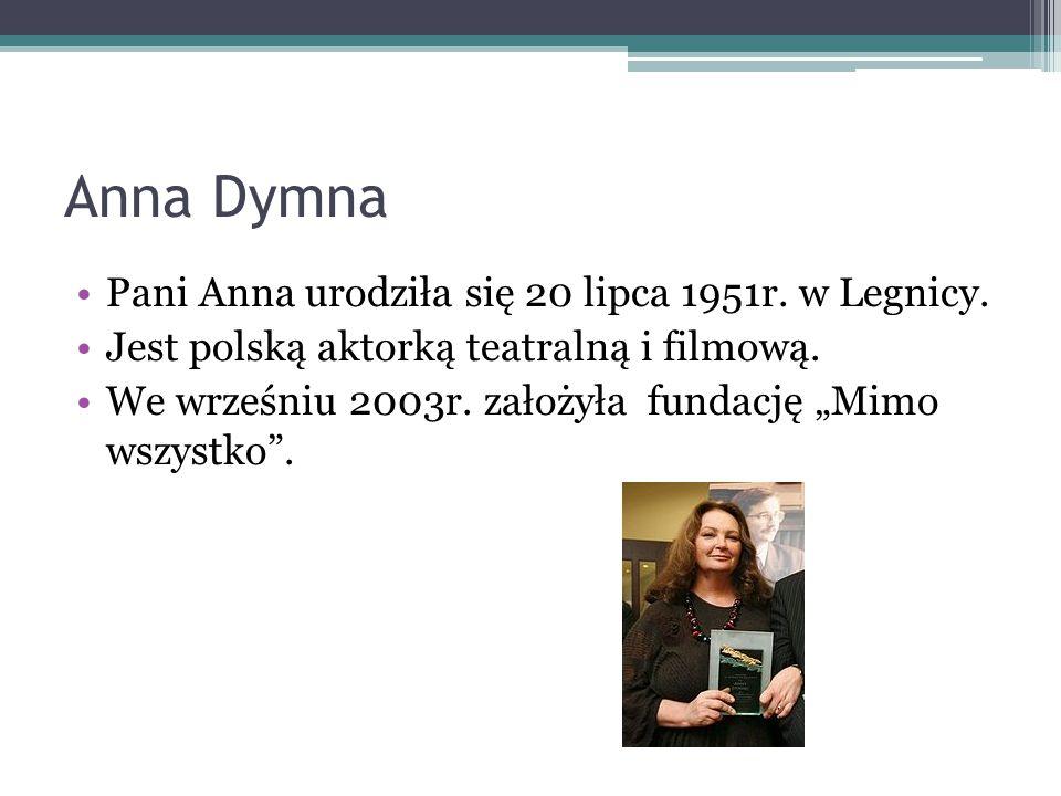 """Anna Dymna Pani Anna urodziła się 20 lipca 1951r. w Legnicy. Jest polską aktorką teatralną i filmową. We wrześniu 2003r. założyła fundację """"Mimo wszys"""
