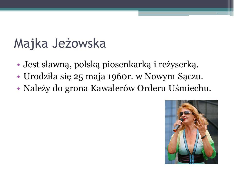 Majka Jeżowska Jest sławną, polską piosenkarką i reżyserką. Urodziła się 25 maja 1960r. w Nowym Sączu. Należy do grona Kawalerów Orderu Uśmiechu.