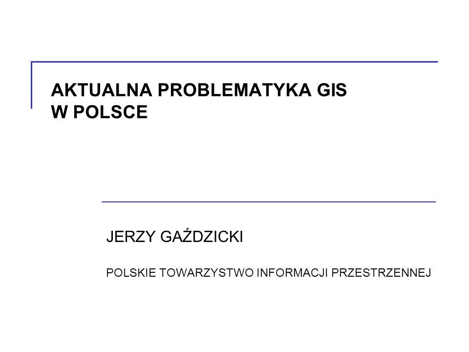 AKTUALNA PROBLEMATYKA GIS W POLSCE JERZY GAŹDZICKI POLSKIE TOWARZYSTWO INFORMACJI PRZESTRZENNEJ
