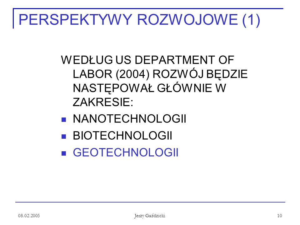 08.02.2005 Jerzy Gaździcki 10 PERSPEKTYWY ROZWOJOWE (1) WEDŁUG US DEPARTMENT OF LABOR (2004) ROZWÓJ BĘDZIE NASTĘPOWAŁ GŁÓWNIE W ZAKRESIE: NANOTECHNOLOGII BIOTECHNOLOGII GEOTECHNOLOGII