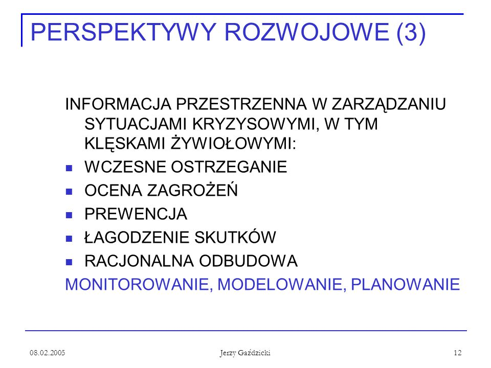 08.02.2005 Jerzy Gaździcki 12 PERSPEKTYWY ROZWOJOWE (3) INFORMACJA PRZESTRZENNA W ZARZĄDZANIU SYTUACJAMI KRYZYSOWYMI, W TYM KLĘSKAMI ŻYWIOŁOWYMI: WCZE