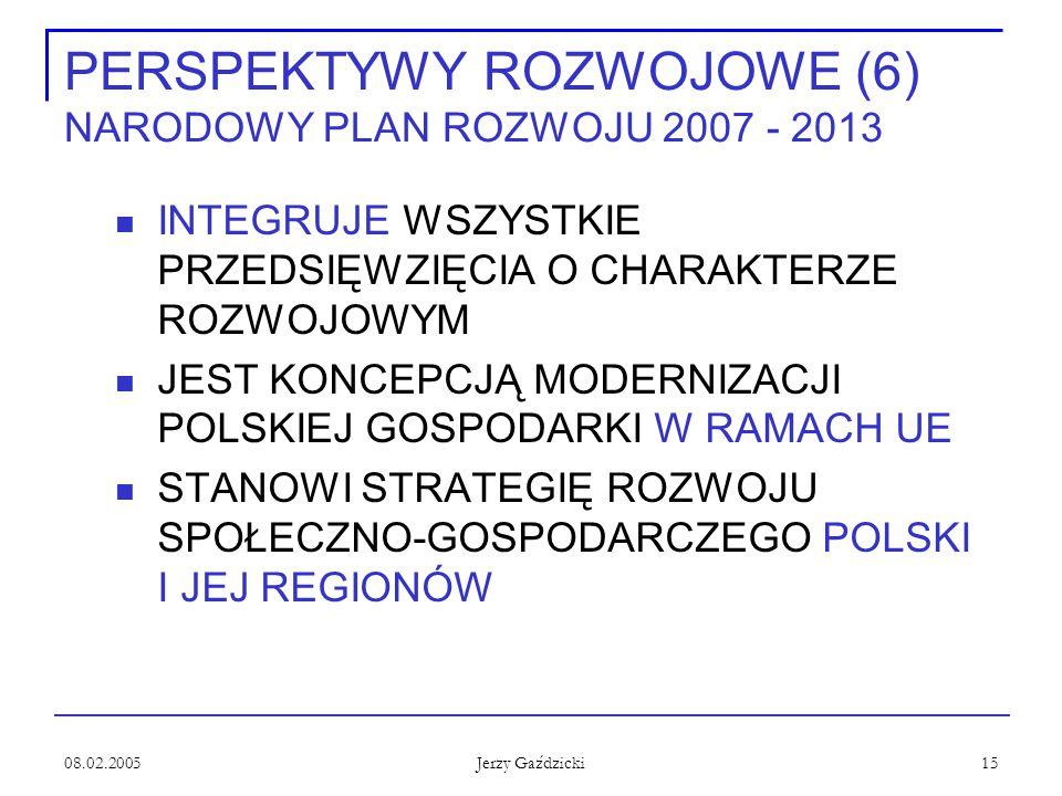 08.02.2005 Jerzy Gaździcki 15 PERSPEKTYWY ROZWOJOWE (6) NARODOWY PLAN ROZWOJU 2007 - 2013 INTEGRUJE WSZYSTKIE PRZEDSIĘWZIĘCIA O CHARAKTERZE ROZWOJOWYM JEST KONCEPCJĄ MODERNIZACJI POLSKIEJ GOSPODARKI W RAMACH UE STANOWI STRATEGIĘ ROZWOJU SPOŁECZNO-GOSPODARCZEGO POLSKI I JEJ REGIONÓW