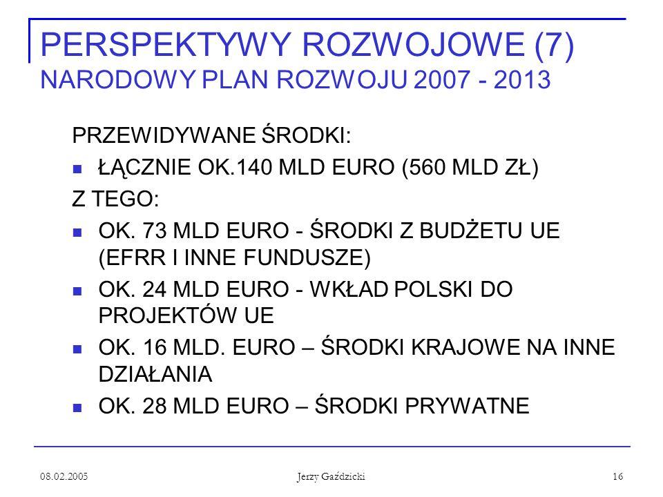08.02.2005 Jerzy Gaździcki 16 PERSPEKTYWY ROZWOJOWE (7) NARODOWY PLAN ROZWOJU 2007 - 2013 PRZEWIDYWANE ŚRODKI: ŁĄCZNIE OK.140 MLD EURO (560 MLD ZŁ) Z TEGO: OK.