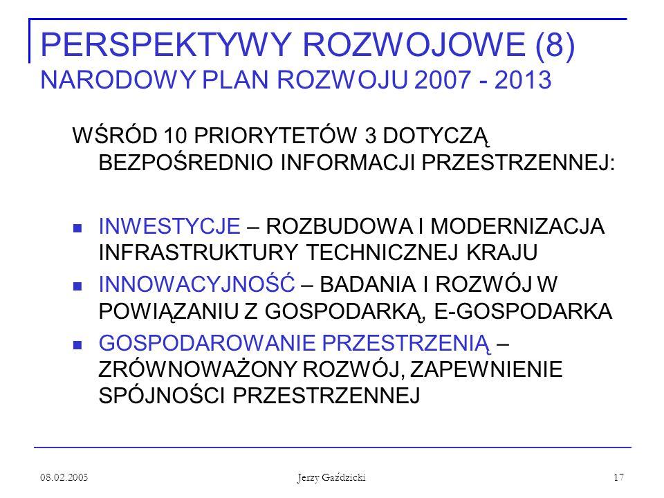 08.02.2005 Jerzy Gaździcki 17 PERSPEKTYWY ROZWOJOWE (8) NARODOWY PLAN ROZWOJU 2007 - 2013 WŚRÓD 10 PRIORYTETÓW 3 DOTYCZĄ BEZPOŚREDNIO INFORMACJI PRZESTRZENNEJ: INWESTYCJE – ROZBUDOWA I MODERNIZACJA INFRASTRUKTURY TECHNICZNEJ KRAJU INNOWACYJNOŚĆ – BADANIA I ROZWÓJ W POWIĄZANIU Z GOSPODARKĄ, E-GOSPODARKA GOSPODAROWANIE PRZESTRZENIĄ – ZRÓWNOWAŻONY ROZWÓJ, ZAPEWNIENIE SPÓJNOŚCI PRZESTRZENNEJ