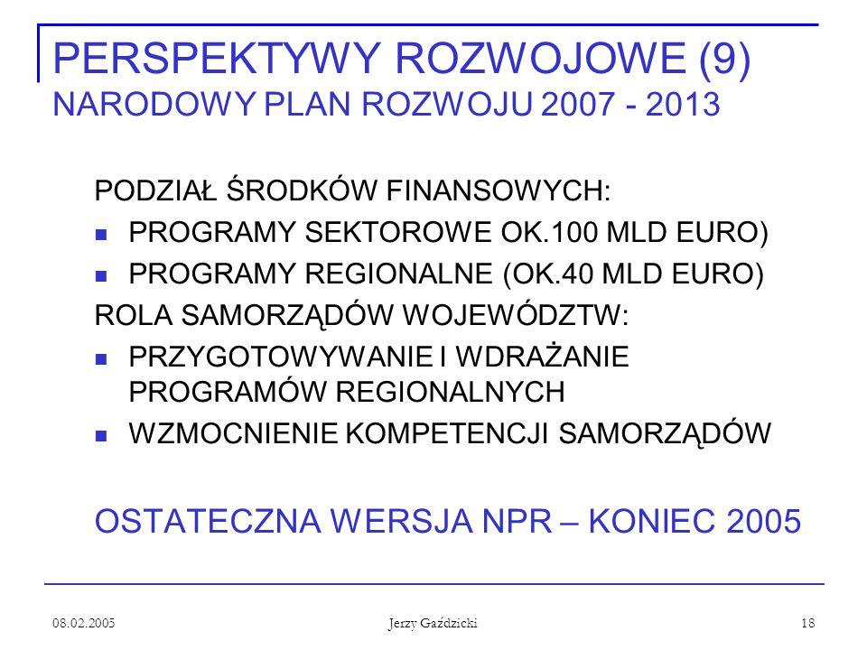 08.02.2005 Jerzy Gaździcki 18 PERSPEKTYWY ROZWOJOWE (9) NARODOWY PLAN ROZWOJU 2007 - 2013 PODZIAŁ ŚRODKÓW FINANSOWYCH: PROGRAMY SEKTOROWE OK.100 MLD EURO) PROGRAMY REGIONALNE (OK.40 MLD EURO) ROLA SAMORZĄDÓW WOJEWÓDZTW: PRZYGOTOWYWANIE I WDRAŻANIE PROGRAMÓW REGIONALNYCH WZMOCNIENIE KOMPETENCJI SAMORZĄDÓW OSTATECZNA WERSJA NPR – KONIEC 2005