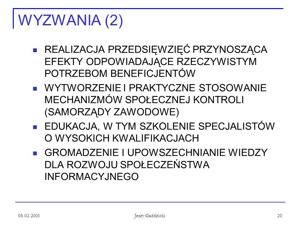 08.02.2005 Jerzy Gaździcki 20 WYZWANIA (2) REALIZACJA PRZEDSIĘWZIĘĆ PRZYNOSZĄCA EFEKTY ODPOWIADAJĄCE RZECZYWISTYM POTRZEBOM BENEFICJENTÓW WYTWORZENIE