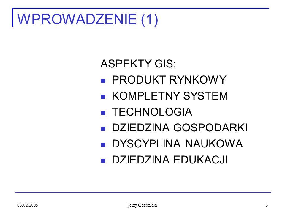 08.02.2005 Jerzy Gaździcki 3 WPROWADZENIE (1) ASPEKTY GIS: PRODUKT RYNKOWY KOMPLETNY SYSTEM TECHNOLOGIA DZIEDZINA GOSPODARKI DYSCYPLINA NAUKOWA DZIEDZINA EDUKACJI