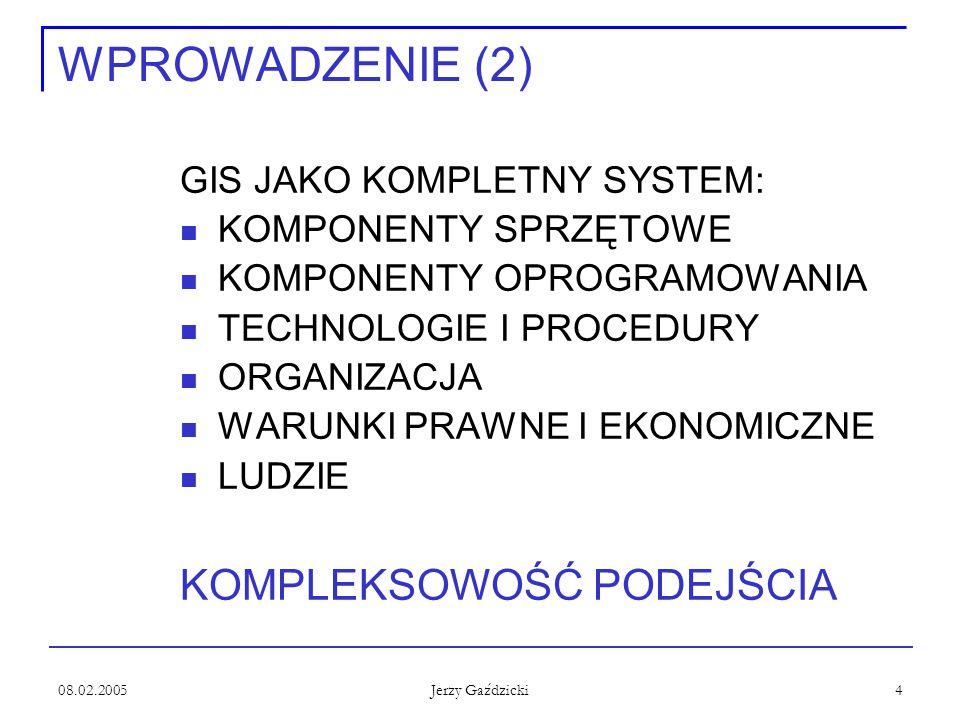 08.02.2005 Jerzy Gaździcki 4 WPROWADZENIE (2) GIS JAKO KOMPLETNY SYSTEM: KOMPONENTY SPRZĘTOWE KOMPONENTY OPROGRAMOWANIA TECHNOLOGIE I PROCEDURY ORGANI