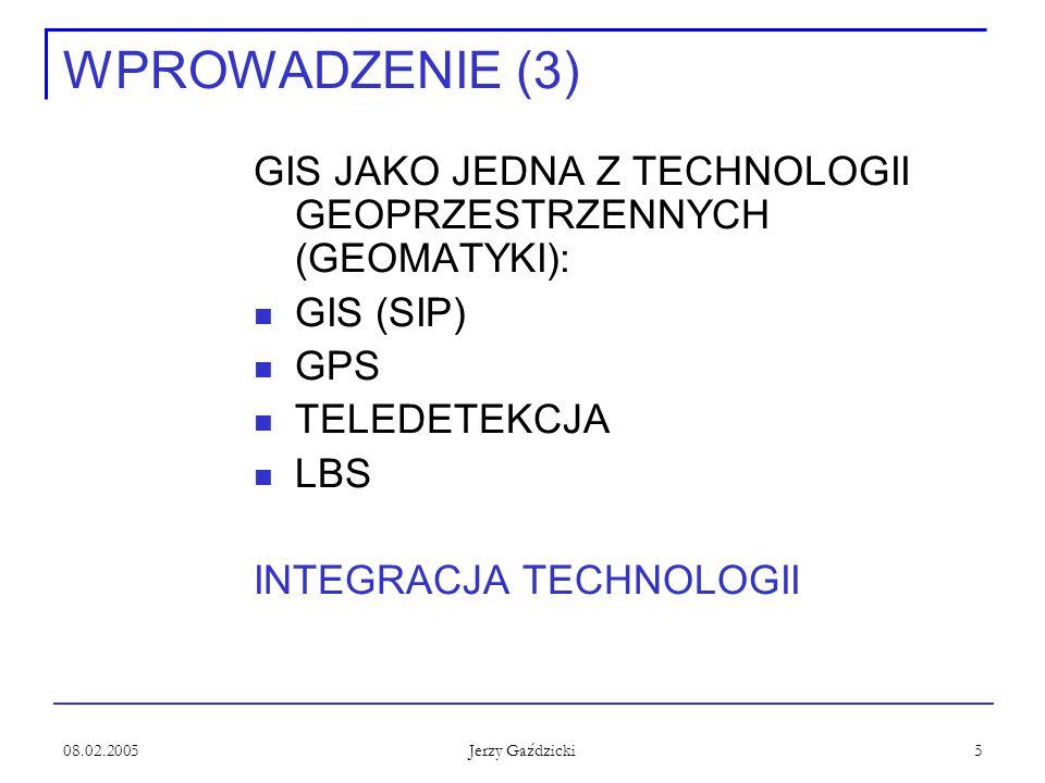 08.02.2005 Jerzy Gaździcki 5 WPROWADZENIE (3) GIS JAKO JEDNA Z TECHNOLOGII GEOPRZESTRZENNYCH (GEOMATYKI): GIS (SIP) GPS TELEDETEKCJA LBS INTEGRACJA TE