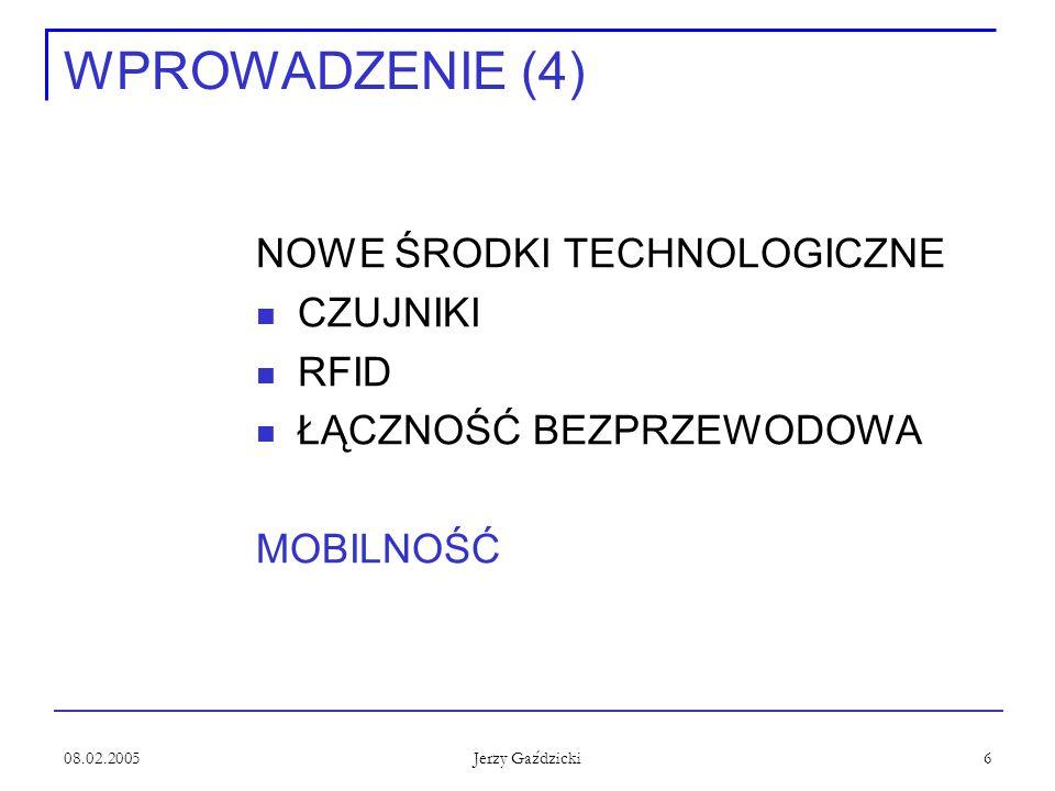 08.02.2005 Jerzy Gaździcki 6 WPROWADZENIE (4) NOWE ŚRODKI TECHNOLOGICZNE CZUJNIKI RFID ŁĄCZNOŚĆ BEZPRZEWODOWA MOBILNOŚĆ