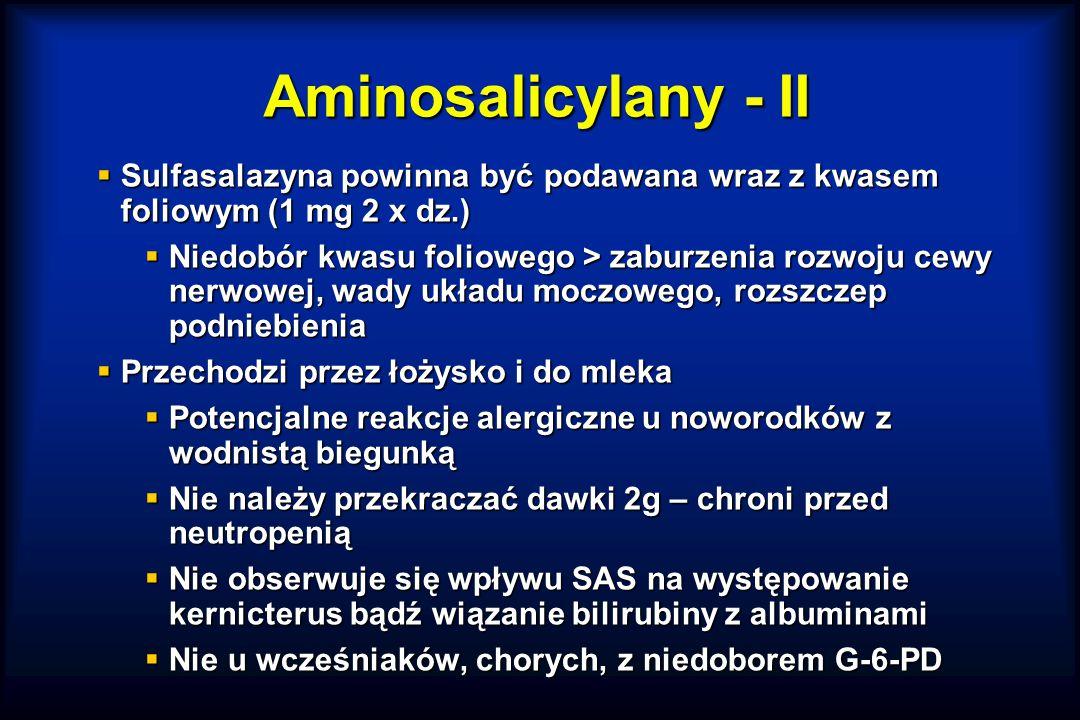  Sulfasalazyna powinna być podawana wraz z kwasem foliowym (1 mg 2 x dz.)  Niedobór kwasu foliowego > zaburzenia rozwoju cewy nerwowej, wady układu moczowego, rozszczep podniebienia  Przechodzi przez łożysko i do mleka  Potencjalne reakcje alergiczne u noworodków z wodnistą biegunką  Nie należy przekraczać dawki 2g – chroni przed neutropenią  Nie obserwuje się wpływu SAS na występowanie kernicterus bądź wiązanie bilirubiny z albuminami  Nie u wcześniaków, chorych, z niedoborem G-6-PD Aminosalicylany - II