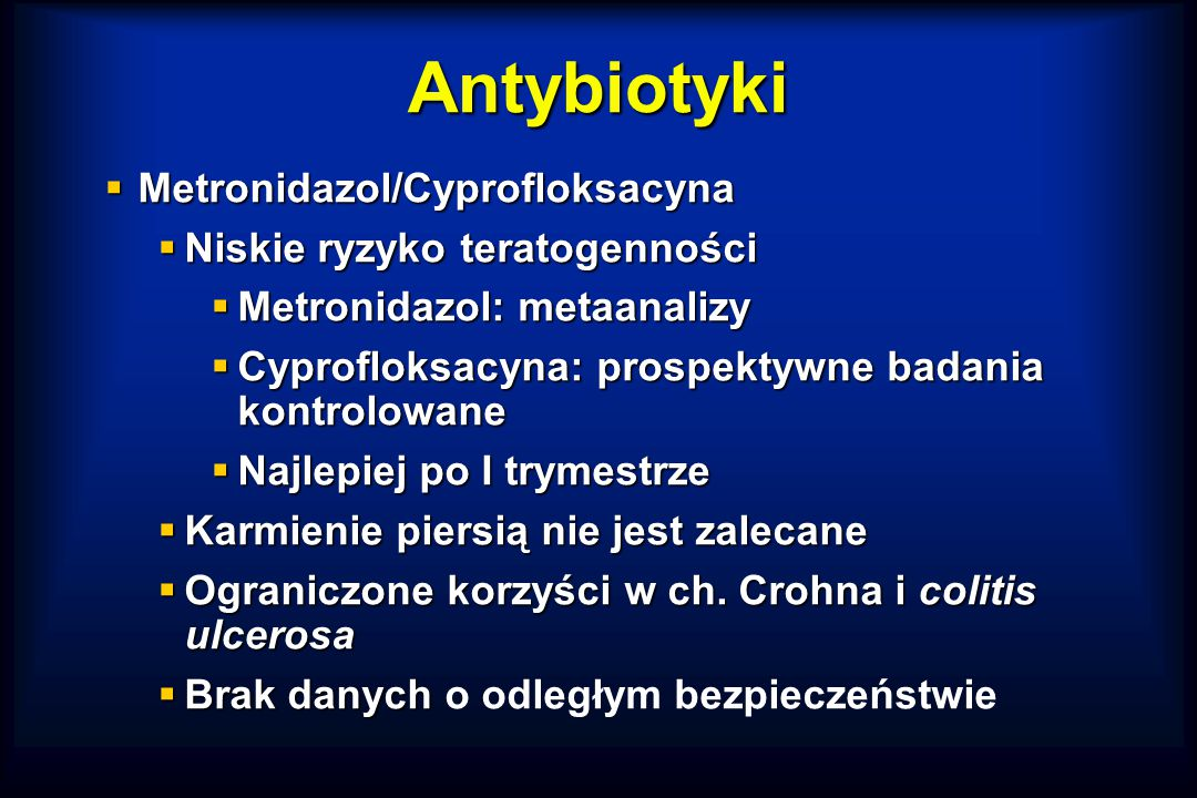 Antybiotyki  Metronidazol/Cyprofloksacyna  Niskie ryzyko teratogenności  Metronidazol: metaanalizy  Cyprofloksacyna: prospektywne badania kontrolowane  Najlepiej po I trymestrze  Karmienie piersią nie jest zalecane  Ograniczone korzyści w ch.