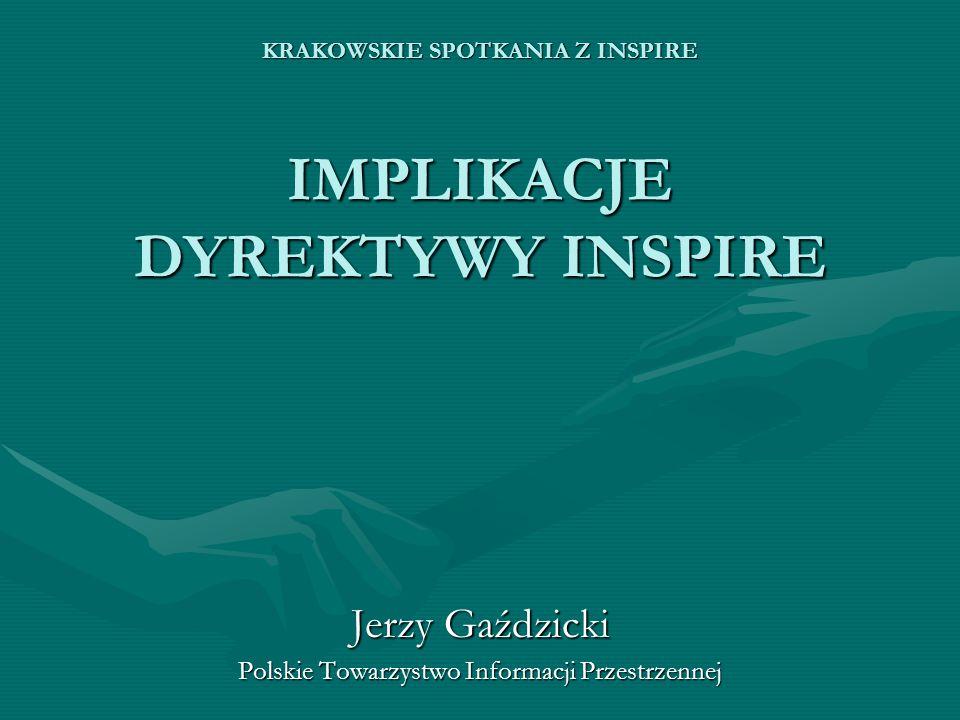 KRAKOWSKIE SPOTKANIA Z INSPIRE IMPLIKACJE DYREKTYWY INSPIRE Jerzy Gaździcki Polskie Towarzystwo Informacji Przestrzennej
