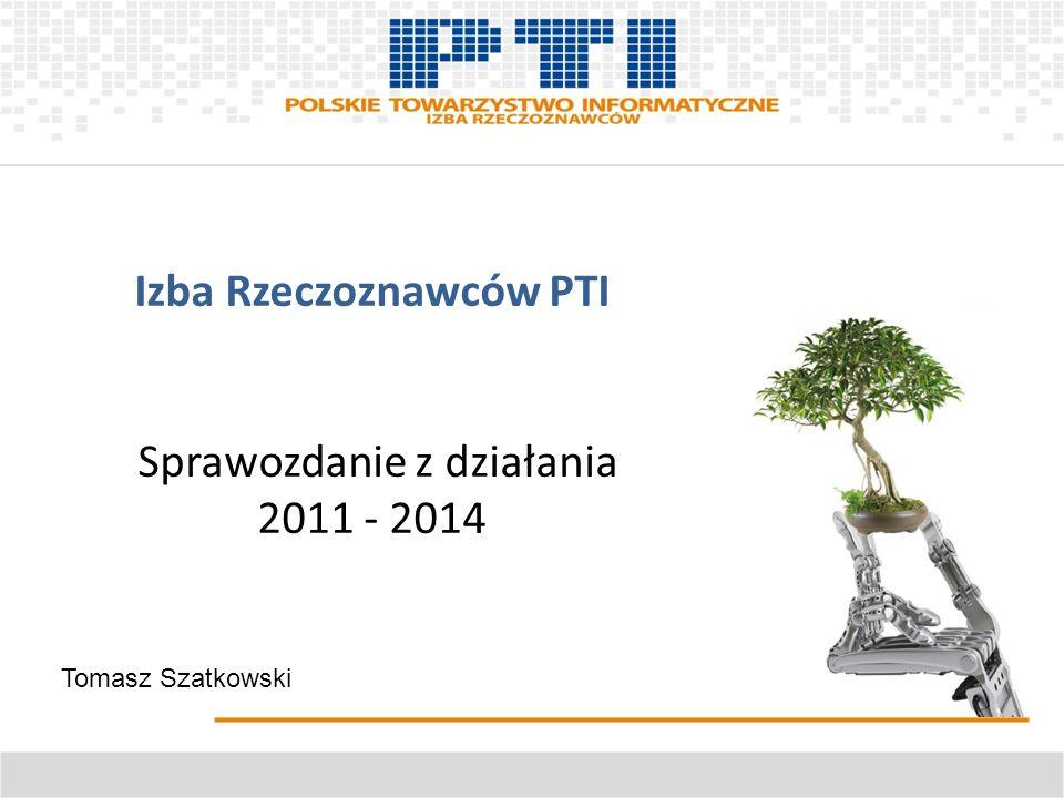 Izba Rzeczoznawców PTI Sprawozdanie z działania 2011 - 2014 Tomasz Szatkowski