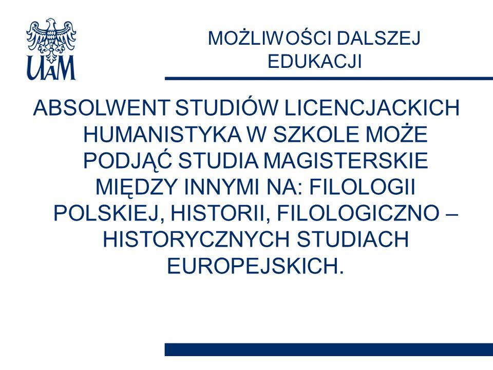 ABSOLWENT STUDIÓW LICENCJACKICH HUMANISTYKA W SZKOLE MOŻE PODJĄĆ STUDIA MAGISTERSKIE MIĘDZY INNYMI NA: FILOLOGII POLSKIEJ, HISTORII, FILOLOGICZNO – HISTORYCZNYCH STUDIACH EUROPEJSKICH.