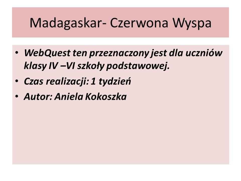 Madagaskar- Czerwona Wyspa WebQuest ten przeznaczony jest dla uczniów klasy IV –VI szkoły podstawowej.