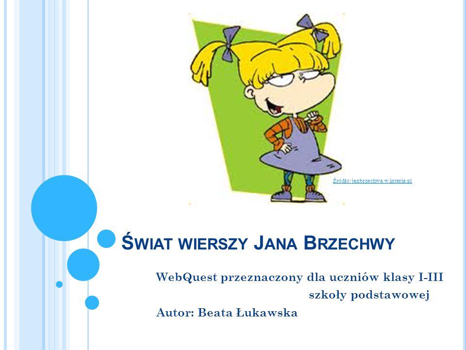 Ś WIAT WIERSZY J ANA B RZECHWY WebQuest przeznaczony dla uczniów klasy I-III szkoły podstawowej Autor: Beata Łukawska Źródło: janbrzechwa.w.interia.pl