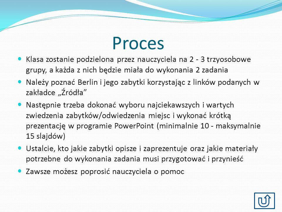 Proces Klasa zostanie podzielona przez nauczyciela na 2 - 3 trzyosobowe grupy, a każda z nich będzie miała do wykonania 2 zadania Należy poznać Berlin