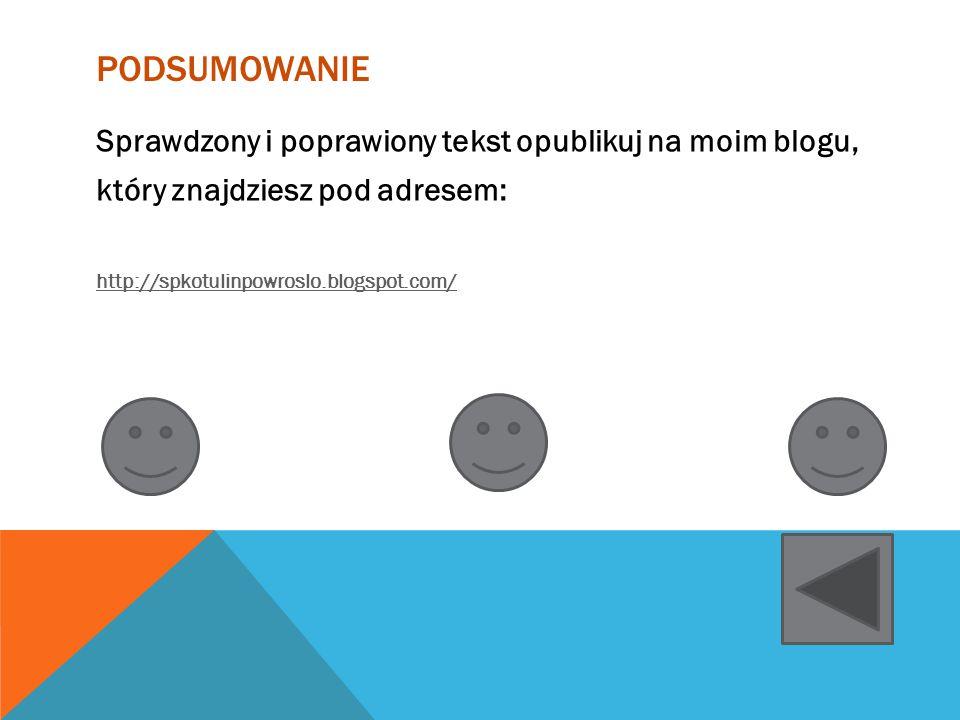 PODSUMOWANIE Sprawdzony i poprawiony tekst opublikuj na moim blogu, który znajdziesz pod adresem: http://spkotulinpowroslo.blogspot.com/