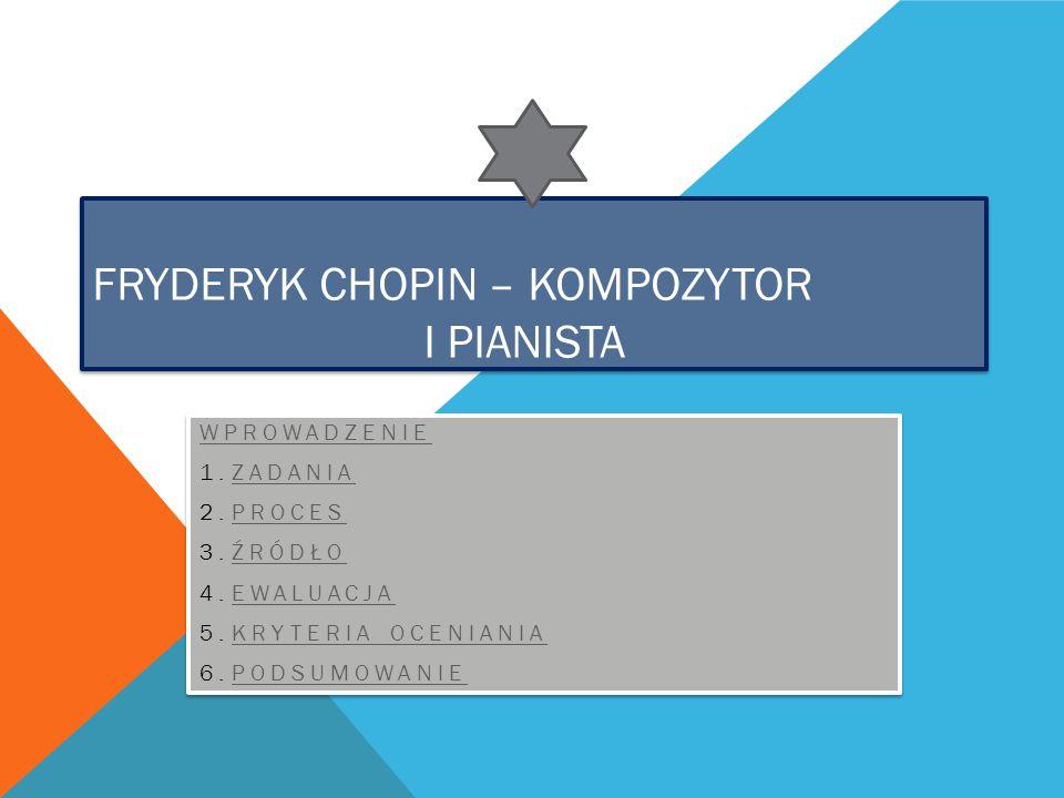 FRYDERYK CHOPIN – KOMPOZYTOR I PIANISTA WPROWADZENIE 1.ZADANIAZADANIA 2.PROCESPROCES 3.ŹRÓDŁOŹRÓDŁO 4.EWALUACJAEWALUACJA 5.KRYTERIA OCENIANIAKRYTERIA