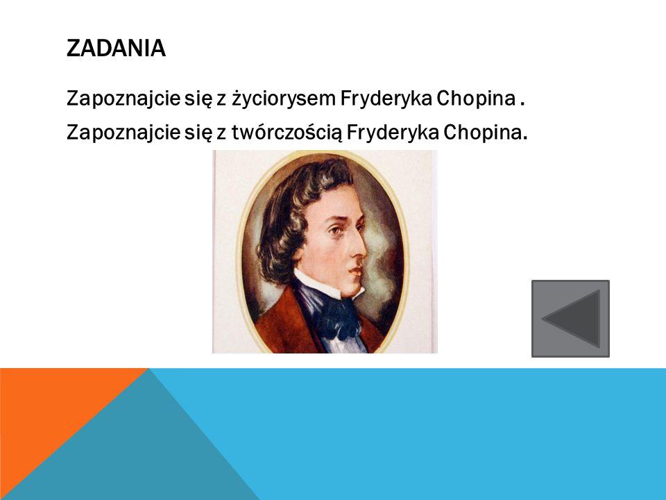 ZADANIA Zapoznajcie się z życiorysem Fryderyka Chopina. Zapoznajcie się z twórczością Fryderyka Chopina.
