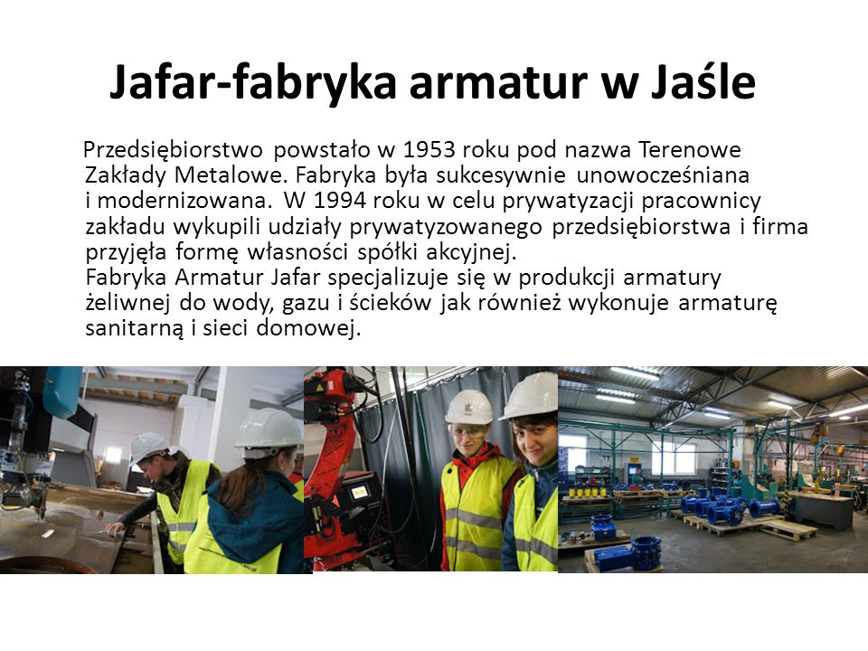 Jafar-fabryka armatur w Jaśle Przedsiębiorstwo powstało w 1953 roku pod nazwa Terenowe Zakłady Metalowe. Fabryka była sukcesywnie unowocześniana i mod