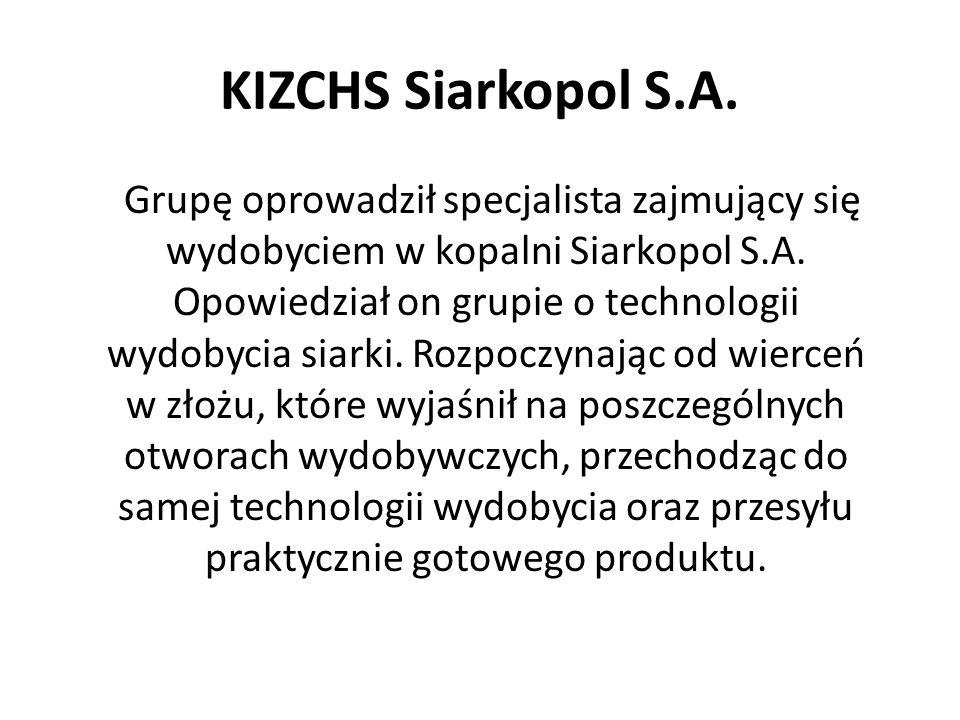 KIZCHS Siarkopol S.A. Grupę oprowadził specjalista zajmujący się wydobyciem w kopalni Siarkopol S.A. Opowiedział on grupie o technologii wydobycia sia
