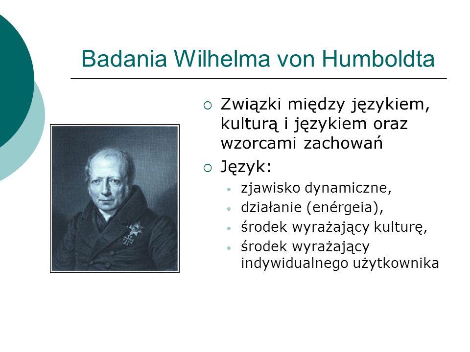 Badania Wilhelma von Humboldta  Związki między językiem, kulturą i językiem oraz wzorcami zachowań  Język: zjawisko dynamiczne, działanie (enérgeia)